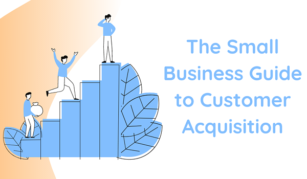 The Small Business Guide to Customer Acquisition